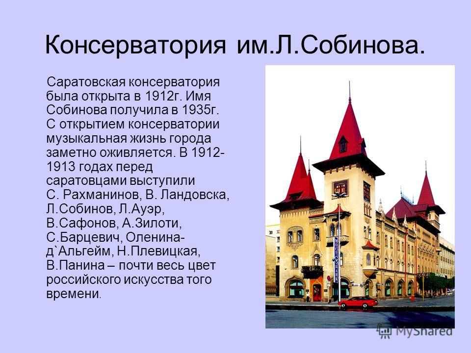Консерватория им.Л.Собинова. Саратовская консерватория была открыта в 1912 г. Имя Собинова получила в 1935 г. С открытием консерватории музыкальная жизнь города заметно оживляется. В 1912- 1913 годах перед саратовцами выступили С. Рахманинов, В. Ланд