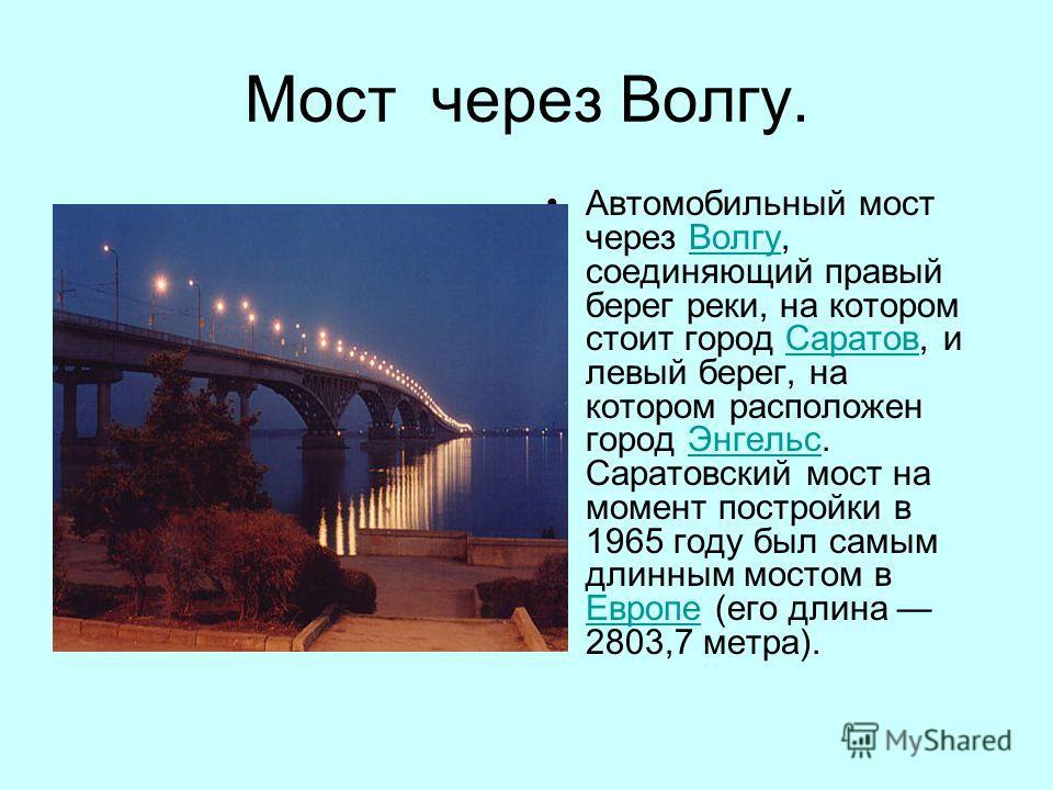 Мост через Волгу. Автомобильный мост через Волгу, соединяющий правый берег реки, на котором стоит город Саратов, и левый берег, на котором расположен город Энгельс. Саратовский мост на момент постройки в 1965 году был самым длинным мостом в Европе (е