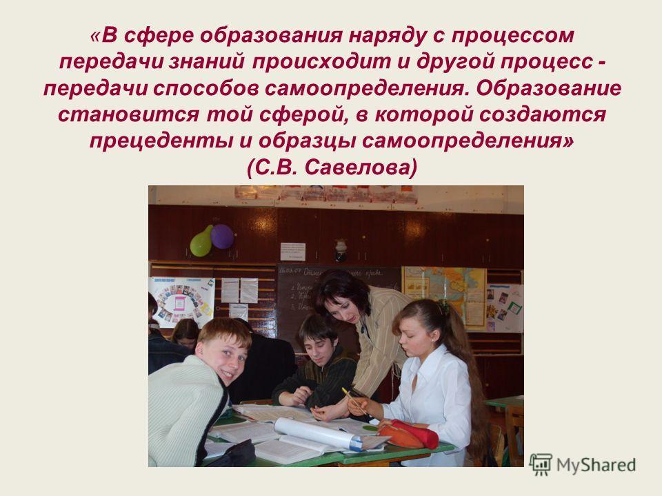 «В сфере образования наряду с процессом передачи знаний происходит и другой процесс - передачи способов самоопределения. Образование становится той сферой, в которой создаются прецеденты и образцы самоопределения» (С.В. Савелова)