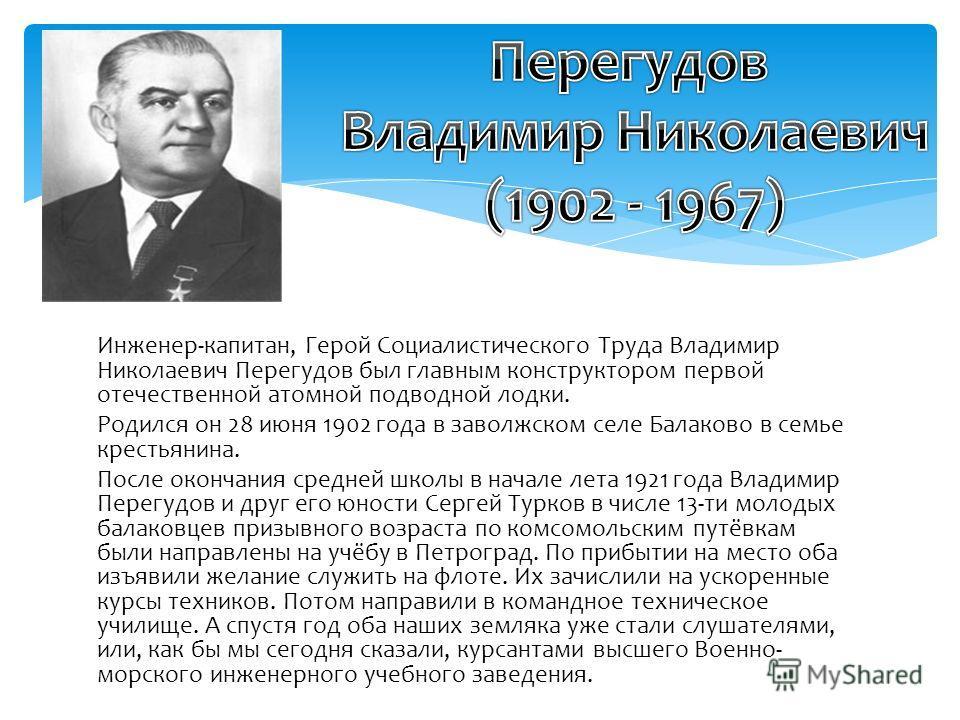 Инженер-капитан, Герой Социалистического Труда Владимир Николаевич Перегудов был главным конструктором первой отечественной атомной подводной лодки. Родился он 28 июня 1902 года в заволжском селе Балаково в семье крестьянина. После окончания средней