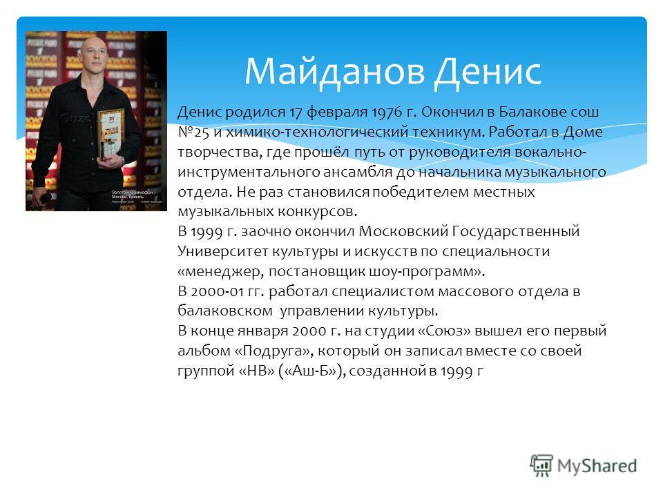 Майданов Денис Денис родился 17 февраля 1976 г. Окончил в Балакове сош 25 и химико-технологический техникум. Работал в Доме творчества, где прошёл путь от руководителя вокально- инструментального ансамбля до начальника музыкального отдела. Не раз ста