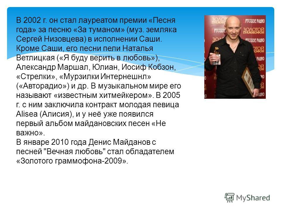 В 2002 г. он стал лауреатом премии «Песня года» за песню «За туманом» (муз. земляка Сергей Низовцева) в исполнении Саши. Кроме Саши, его песни пели Наталья Ветлицкая («Я буду верить в любовь»), Александр Маршал, Юлиан, Иосиф Кобзон, «Стрелки», «Мурзи