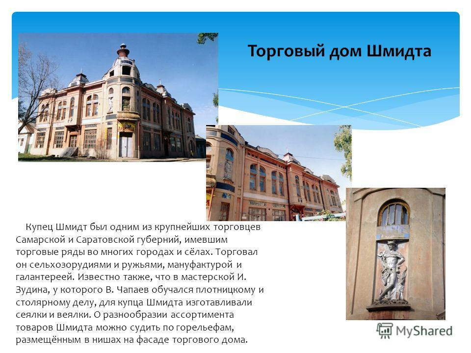 Торговый дом Шмидта Купец Шмидт был одним из крупнейших торговцев Самарской и Саратовской губерний, имевшим торговые ряды во многих городах и сёлах. Торговал он сельхозорудиями и ружьями, мануфактурой и галантереей. Известно также, что в мастерской И