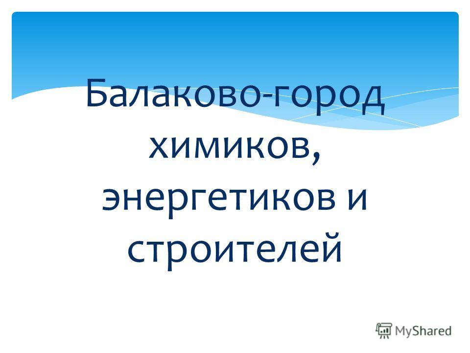 Балаково-город химиков, энергетиков и строителей