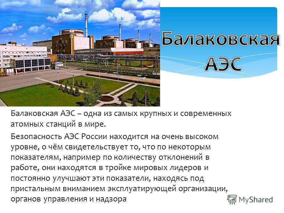 Балаковская АЭС – одна из самых крупных и современных атомных станций в мире. Безопасность АЭС России находится на очень высоком уровне, о чём свидетельствует то, что по некоторым показателям, например по количеству отклонений в работе, они находятся