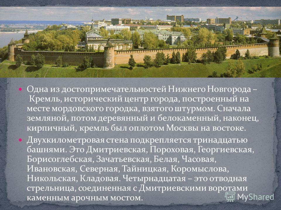 Одна из достопримечательностей Нижнего Новгорода – Кремль, исторический центр города, построенный на месте мордовского городка, взятого штурмом. Сначала земляной, потом деревянный и белокаменный, наконец, кирпичный, кремль был оплотом Москвы на восто