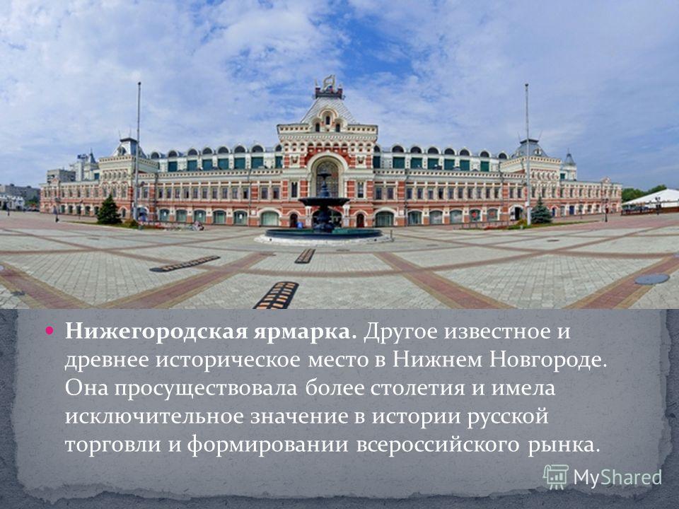Нижегородская ярмарка. Другое известное и древнее историческое место в Нижнем Новгороде. Она просуществовала более столетия и имела исключительное значение в истории русской торговли и формировании всероссийского рынка.