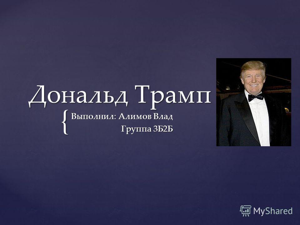 { Дональд Трамп Выполнил: Алимов Влад Группа 3Б2Б