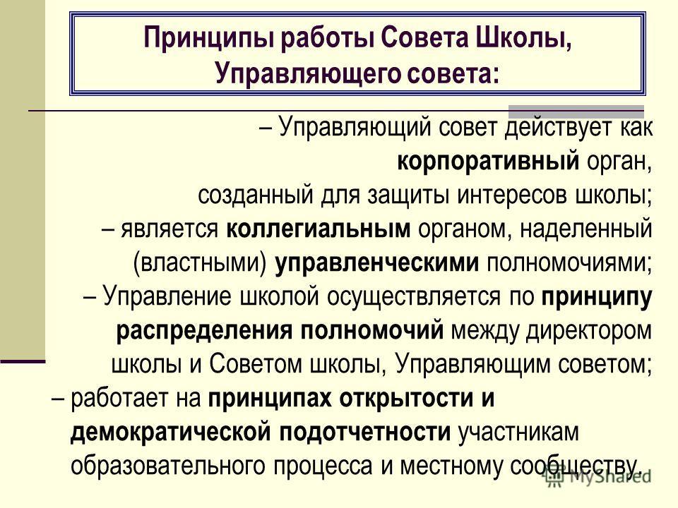 Принципы работы Совета Школы, Управляющего совета: – Управляющий совет действует как корпоративный орган, созданный для защиты интересов школы; – является коллегиальным органом, наделенный (властными) управленческими полномочиями; – Управление школой