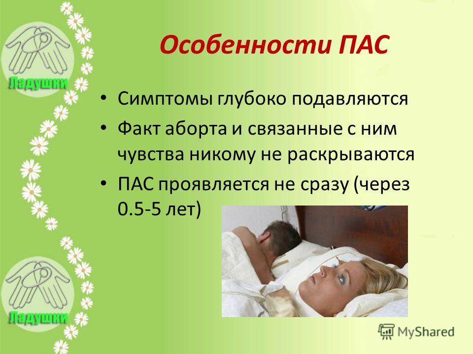 Особенности ПАС Симптомы глубоко подавляются Факт аборта и связанные с ним чувства никому не раскрываются ПАС проявляется не сразу (через 0.5-5 лет)