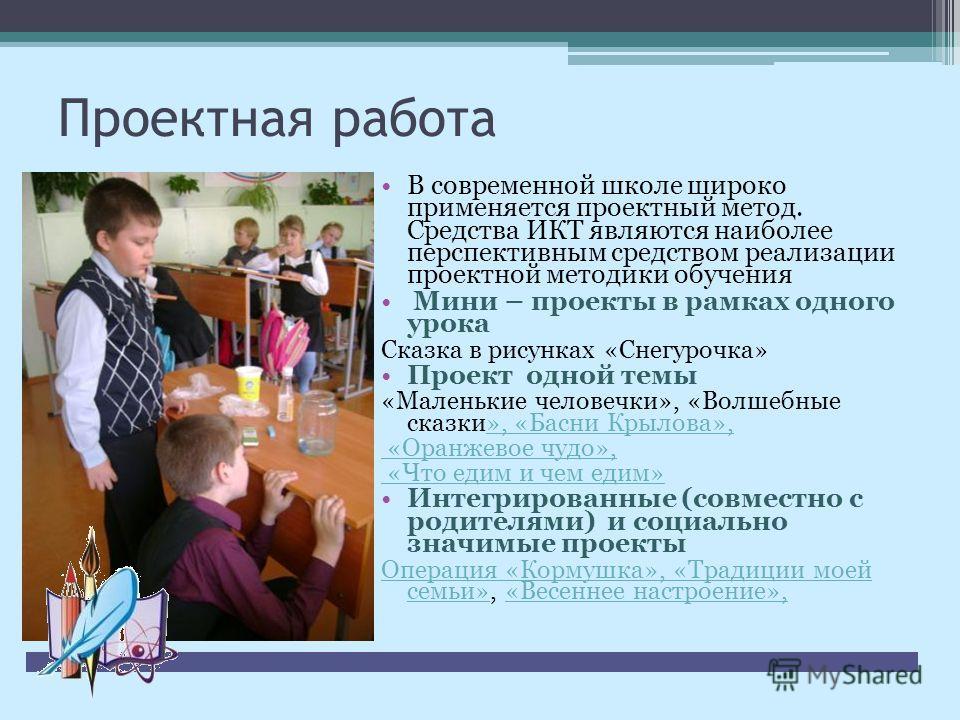 Проектная работа В современной школе широко применяется проектный метод. Средства ИКТ являются наиболее перспективным средством реализации проектной методики обучения Мини – проекты в рамках одного урока Сказка в рисунках «Снегурочка» Проект одной те