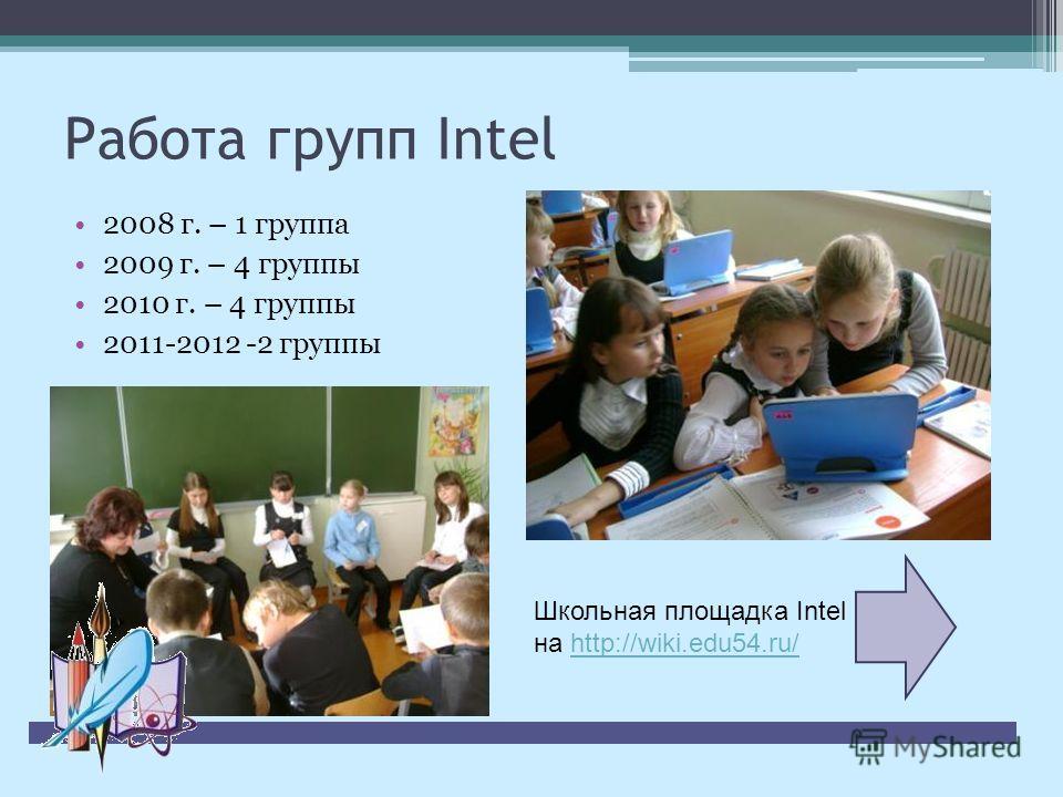 Работа групп Intel 2008 г. – 1 группа 2009 г. – 4 группы 2010 г. – 4 группы 2011-2012 -2 группы Школьная площадка Intel на http://wiki.edu54.ru/http://wiki.edu54.ru/