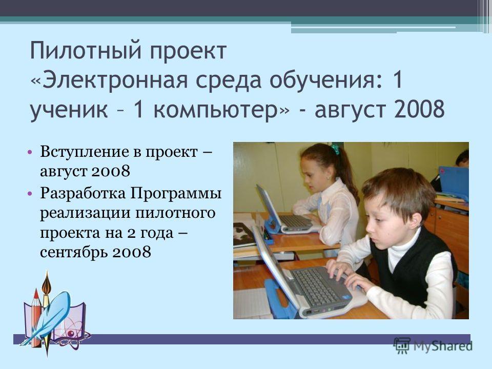Пилотный проект «Электронная среда обучения: 1 ученик – 1 компьютер» - август 2008 Вступление в проект – август 2008 Разработка Программы реализации пилотного проекта на 2 года – сентябрь 2008