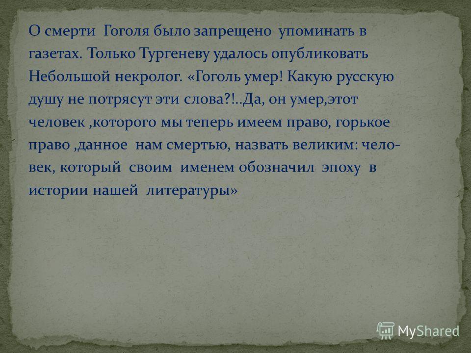 О смерти Гоголя было запрещено упоминать в газетах. Только Тургеневу удалось опубликовать Небольшой некролог. «Гоголь умер! Какую русскую душу не потрясут эти слова?!..Да, он умер,этот человек,которого мы теперь имеем право, горькое право,данное нам