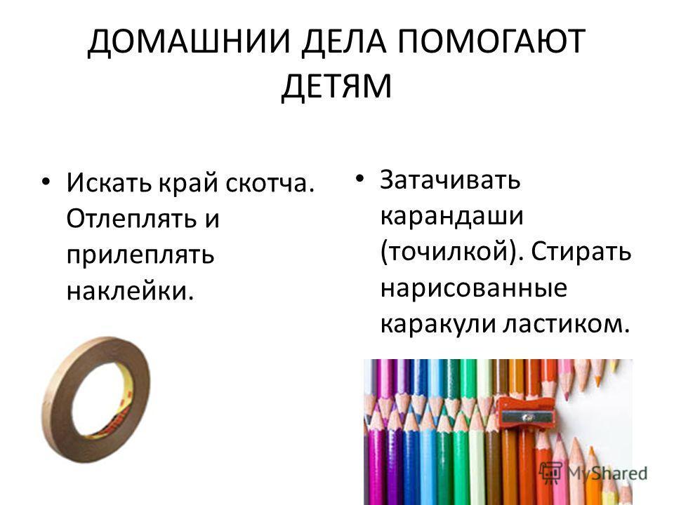 ДОМАШНИИ ДЕЛА ПОМОГАЮТ ДЕТЯМ Искать край скотча. Отлеплять и прилеплять наклейки. Затачивать карандаши (точилкой). Стирать нарисованные каракули ластиком.