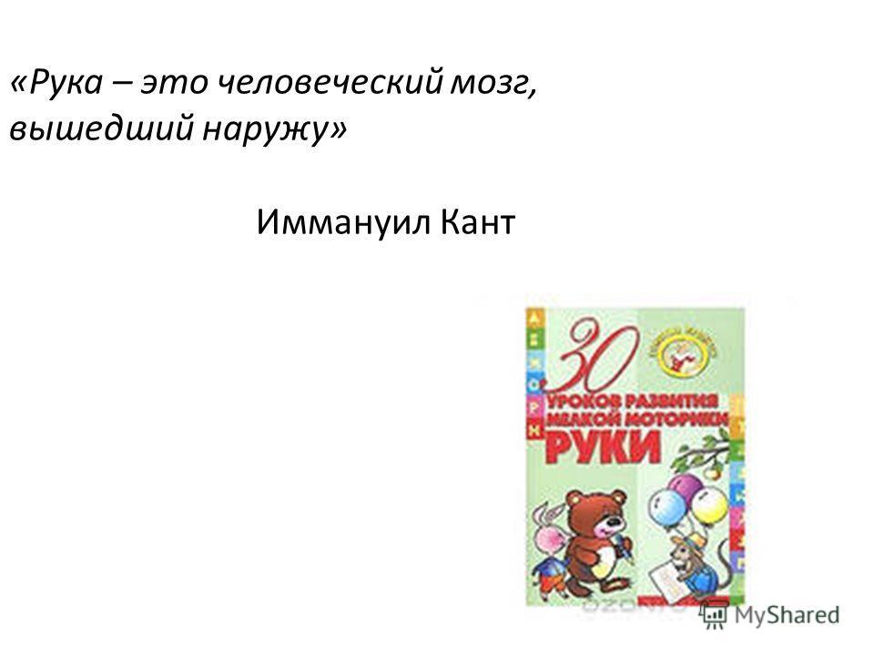 «Рука – это человеческий мозг, вышедший наружу» Иммануил Кант