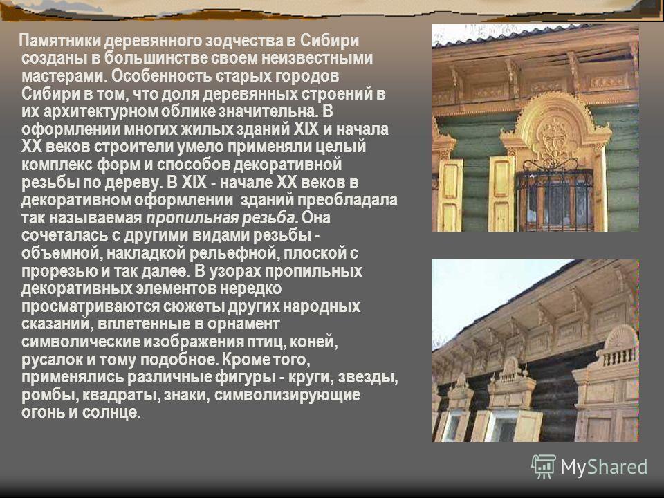 Памятники деревянного зодчества в Сибири созданы в большинстве своем неизвестными мастерами. Особенность старых городов Сибири в том, что доля деревянных строений в их архитектурном облике значительна. В оформлении многих жилых зданий XIX и начала XX