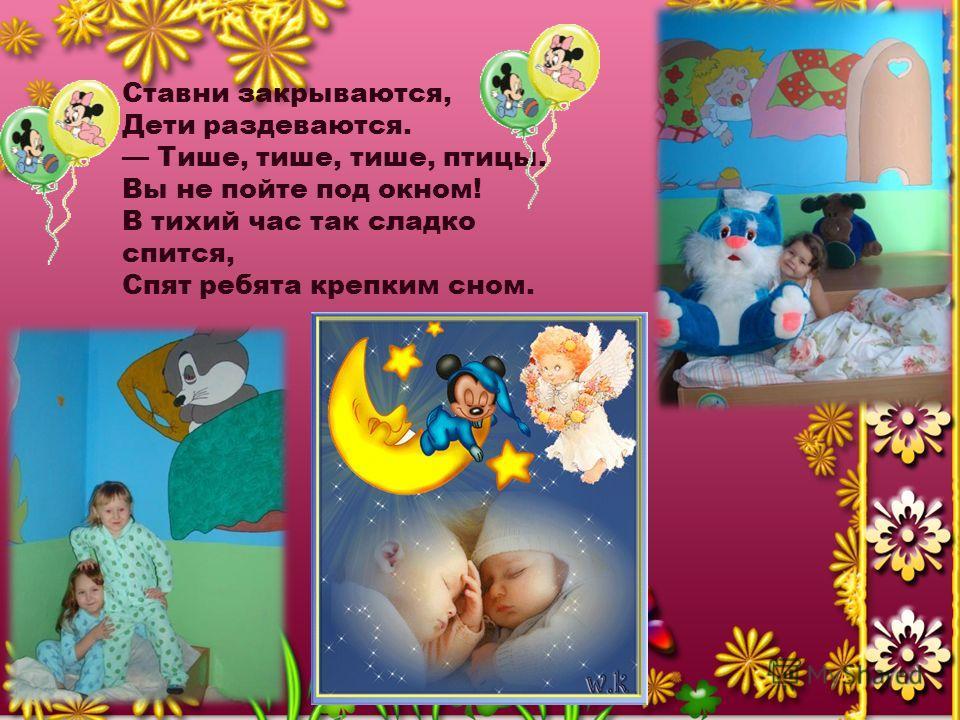 Ставни закрываются, Дети раздеваются. Тише, тише, тише, птицы, Вы не пойте под окном! В тихий час так сладко спится, Спят ребята крепким сном.