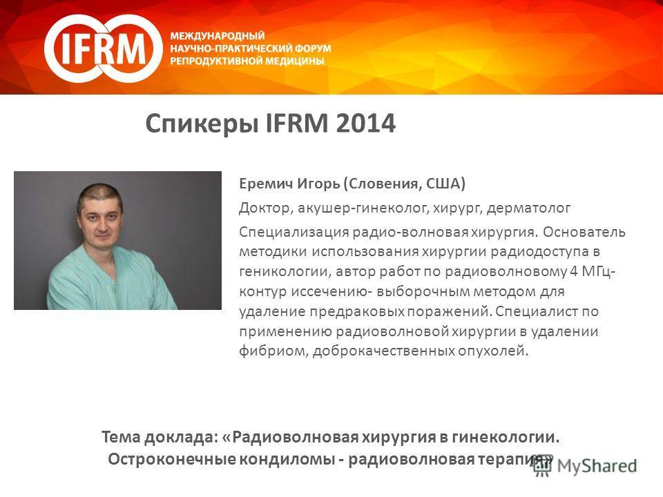 Спикеры IFRM 2014 Еремич Игорь (Словения, США) Доктор, акушер-гинеколог, хирург, дерматолог Специализация радио-волновая хирургия. Основатель методики использования хирургии радиодоступа в геникологии, автор работ по радиоволновому 4 МГц- контур иссе