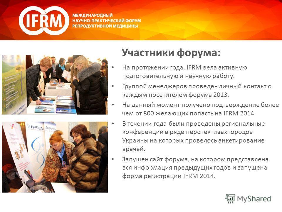 Участники форума: На протяжении года, IFRM вела активную подготовительную и научную работу. Группой менеджеров проведен личный контакт с каждым посетителем форума 2013. На данный момент получено подтверждение более чем от 800 желающих попасть на IFRM
