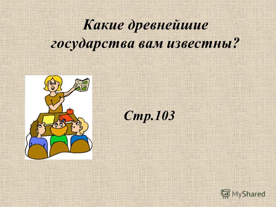 Стр.103 Какие древнейшие государства вам известны?