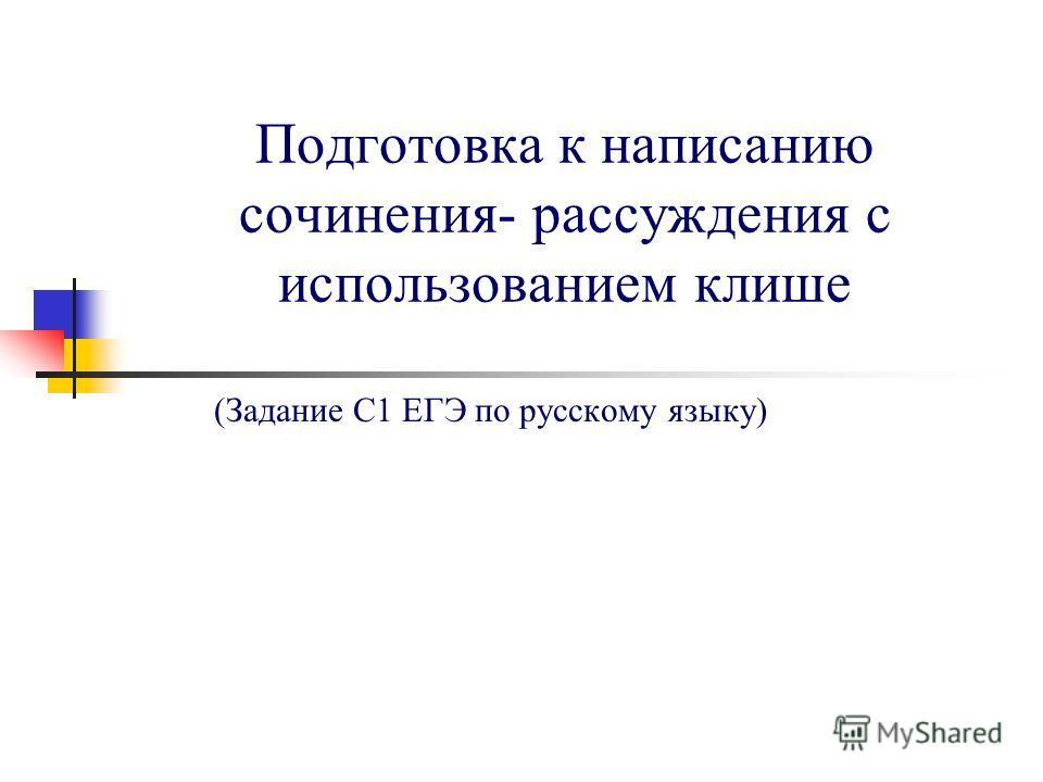 Подготовка к написанию сочинения- рассуждения с использованием клише (Задание С1 ЕГЭ по русскому языку)
