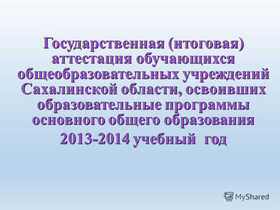 Государственная (итоговая) аттестация обучающихся общеобразовательных учреждений Сахалинской области, освоивших образовательные программы основного общего образования 2013-2014 учебный год