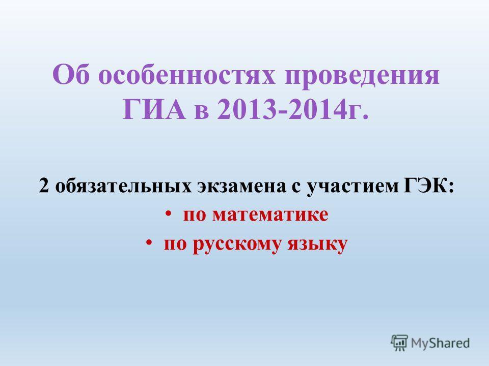 Об особенностях проведения ГИА в 2013-2014 г. 2 обязательных экзамена с участием ГЭК: по математике по русскому языку