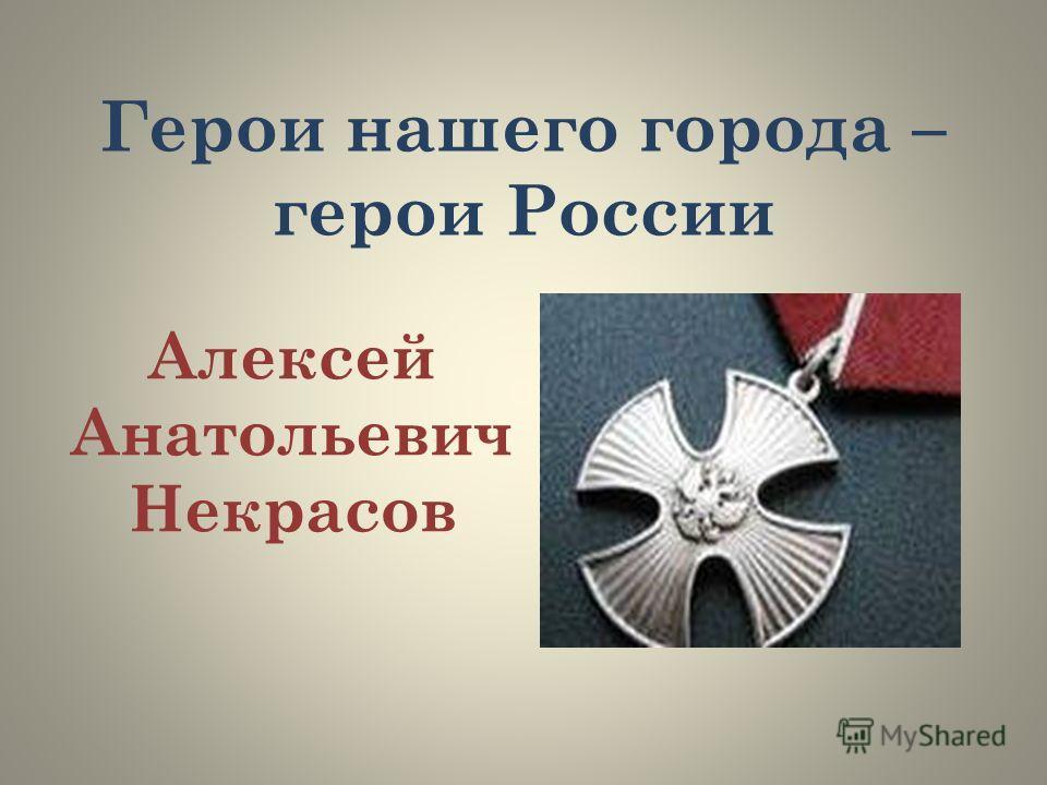 Герои нашего города – герои России Алексей Анатольевич Некрасов