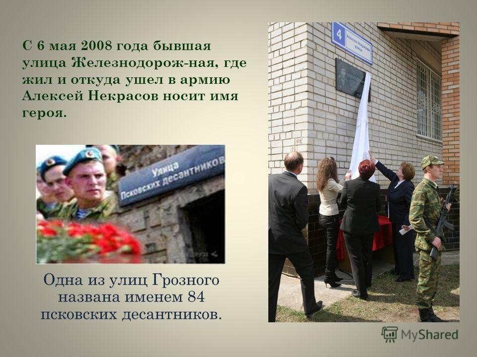 С 6 мая 2008 года бывшая улица Железнодорож-ная, где жил и откуда ушел в армию Алексей Некрасов носит имя героя. Одна из улиц Грозного названа именем 84 псковских десантников.