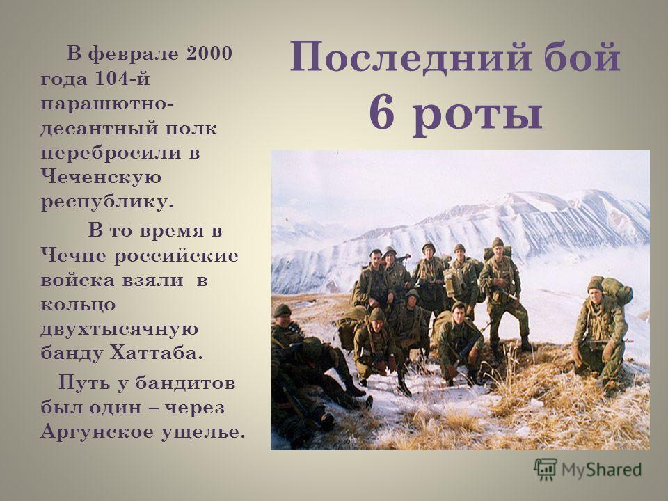 Последний бой 6 роты В феврале 2000 года 104-й парашютно- десантный полк перебросили в Чеченскую республику. В то время в Чечне российские войска взяли в кольцо двухтысячную банду Хаттаба. Путь у бандитов был один – через Аргунское ущелье.