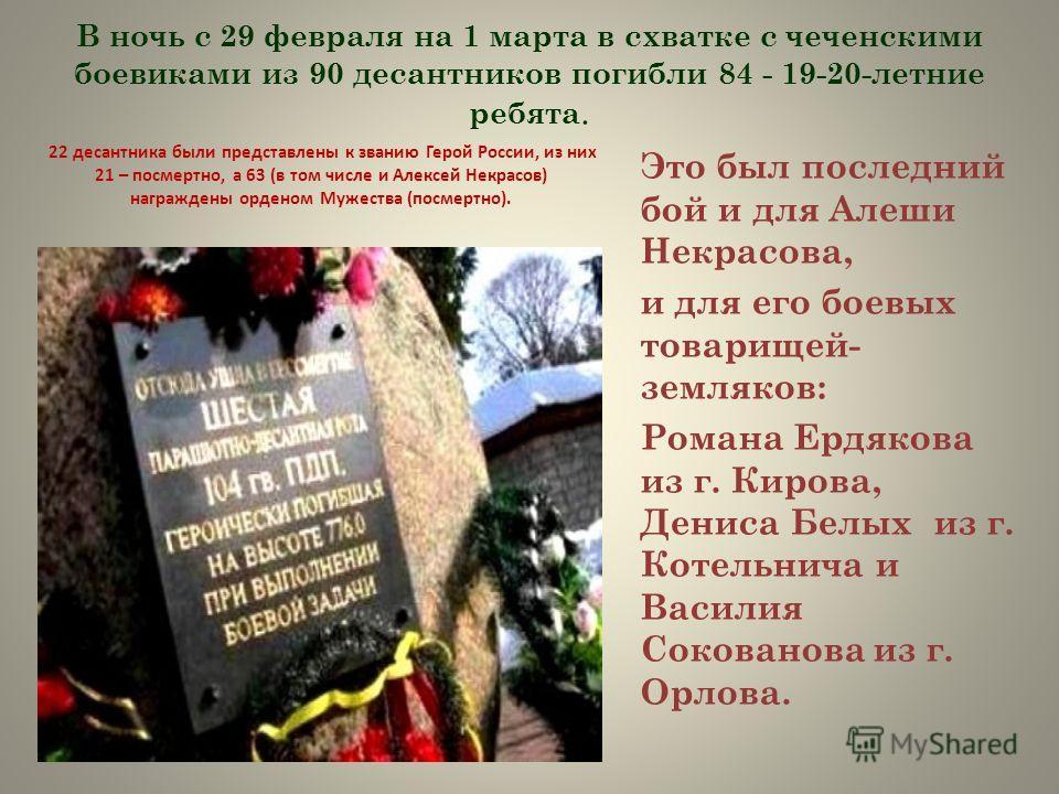 В ночь с 29 февраля на 1 марта в схватке с чеченскими боевиками из 90 десантников погибли 84 - 19-20-летние ребята. 22 десантника были представлены к званию Герой России, из них 21 – посмертно, а 63 (в том числе и Алексей Некрасов) награждены орденом