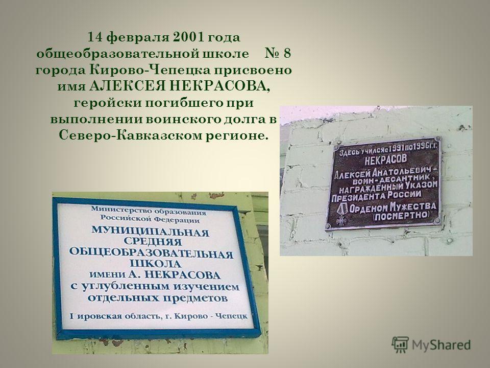 14 февраля 2001 года общеобразовательной школе 8 города Кирово-Чепецка присвоено имя АЛЕКСЕЯ НЕКРАСОВА, геройски погибшего при выполнении воинского долга в Северо-Кавказском регионе.