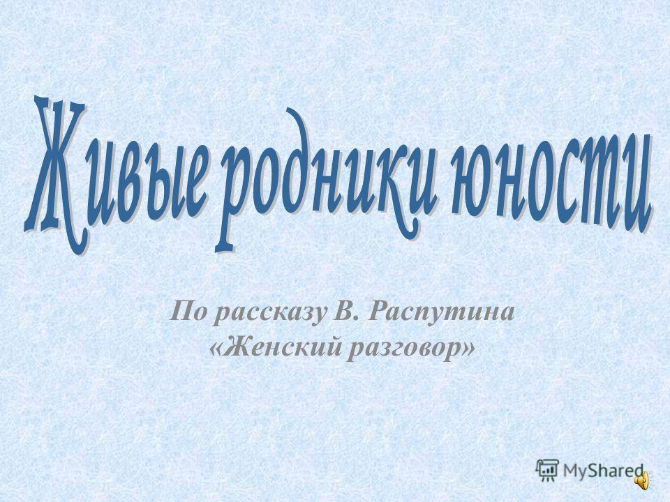 По рассказу В. Распутина «Женский разговор»