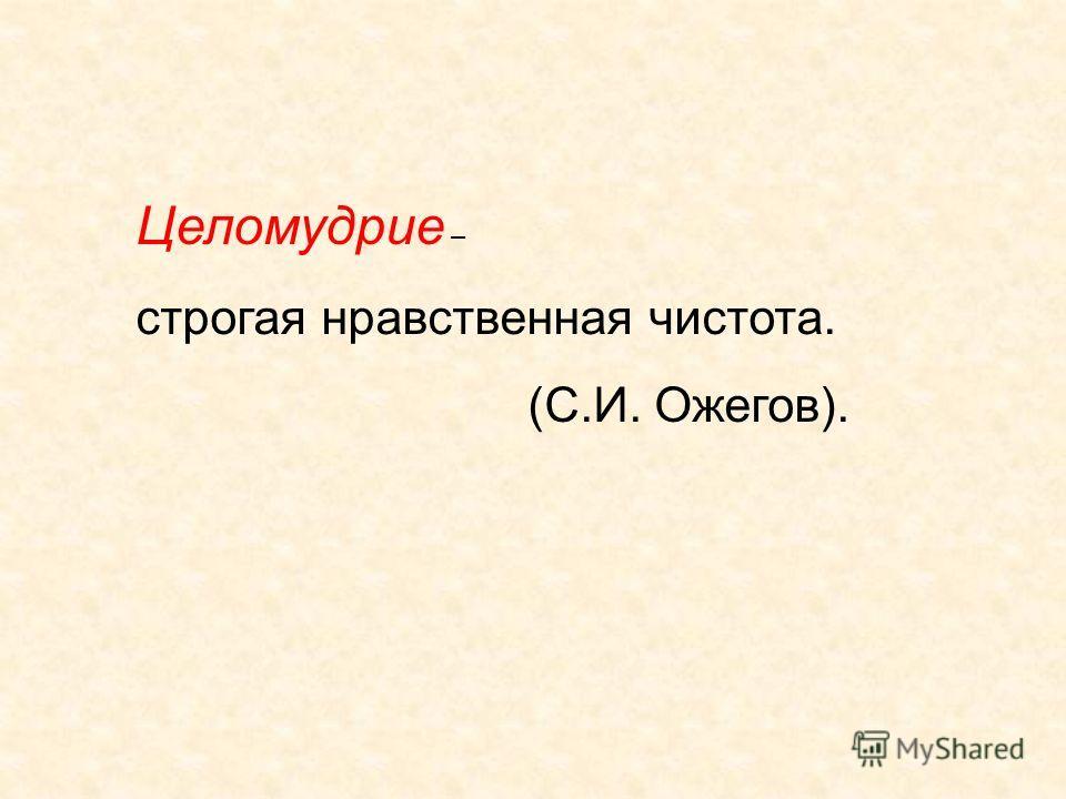 Целомудрие – строгая нравственная чистота. (С.И. Ожегов).