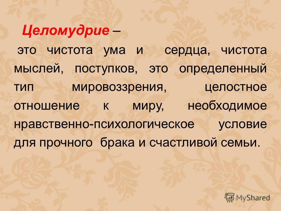 Целомудрие – это чистота ума и сердца, чистота мыслей, поступков, это определенный тип мировоззрения, целостное отношение к миру, необходимое нравственно-психологическое условие для прочного брака и счастливой семьи.