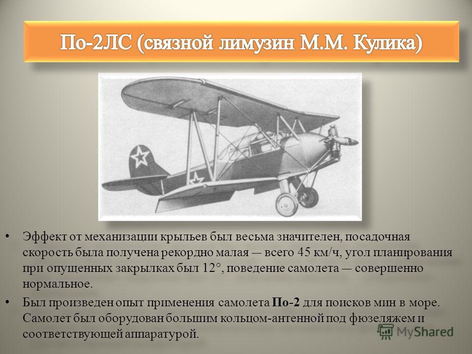 Эффект от механизации крыльев был весьма значителен, посадочная скорость была получена рекордно малая всего 45 км/ч, угол планирования при опущенных закрылках был 12°, поведение самолета совершенно нормальное. Был произведен опыт применения самолета