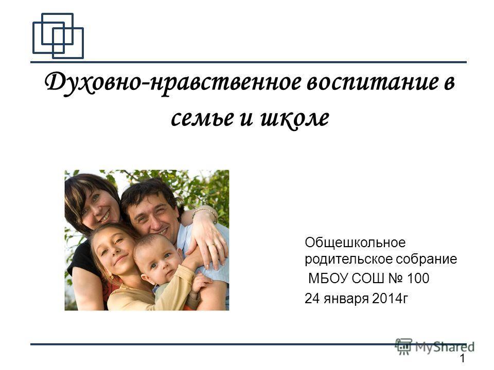 1 Духовно-нравственное воспитание в семье и школе Общешкольное родительское собрание МБОУ СОШ 100 24 января 2014 г