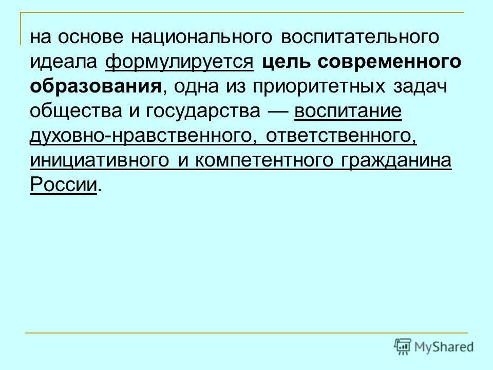 на основе национального воспитательного идеала формулируется цель современного образования, одна из приоритетных задач общества и государства воспитание духовно-нравственного, ответственного, инициативного и компетентного гражданина России.