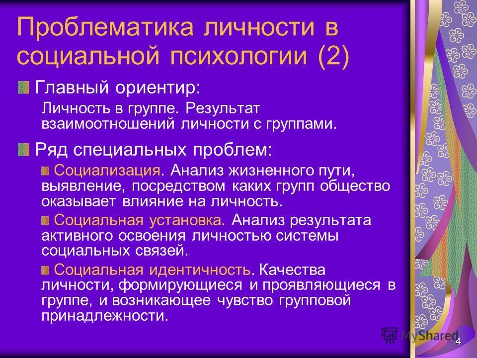 4 Проблематика личности в социальной психологии (2) Главный ориентир: Личность в группе. Результат взаимоотношений личности с группами. Ряд специальных проблем: Социализация. Анализ жизненного пути, выявление, посредством каких групп общество оказыва