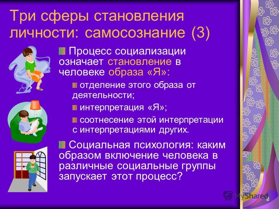 8 Три сферы становления личности: самосознание (3) Процесс социализации означает становление в человеке образа «Я»: отделение этого образа от деятельности; интерпретация «Я»; соотнесение этой интерпретации с интерпретациями других. Социальная психоло