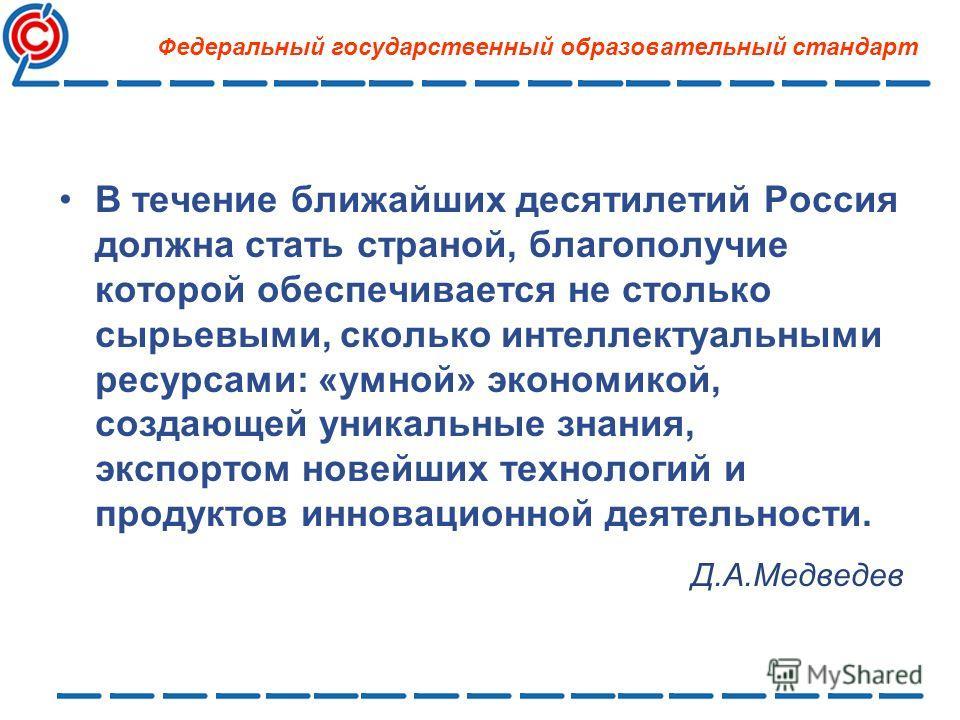 В течение ближайших десятилетий Россия должна стать страной, благополучие которой обеспечивается не столько сырьевыми, сколько интеллектуальными ресурсами: «умной» экономикой, создающей уникальные знания, экспортом новейших технологий и продуктов инн