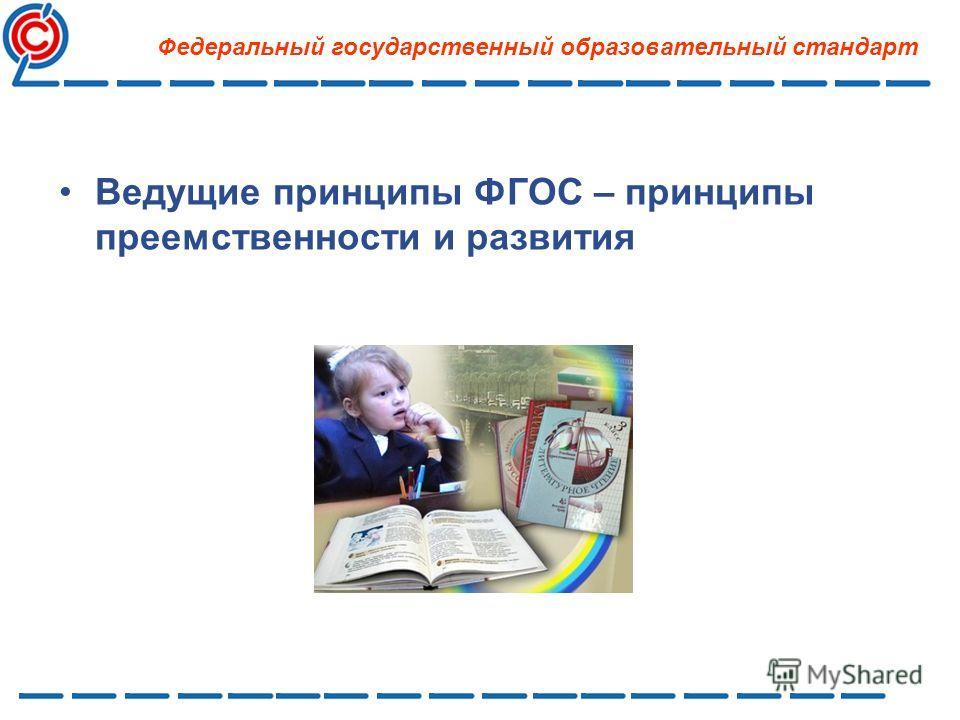 Ведущие принципы ФГОС – принципы преемственности и развития Федеральный государственный образовательный стандарт