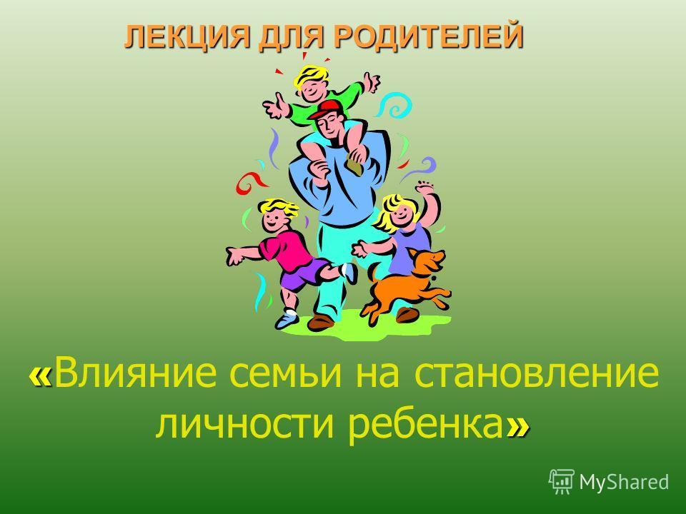 « » « Влияние семьи на становление личности ребенка » ЛЕКЦИЯ ДЛЯ РОДИТЕЛЕЙ