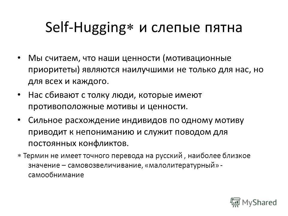 Self-Hugging и слепые пятна Мы считаем, что наши ценности (мотивационные приоритеты) являются наилучшими не только для нас, но для всех и каждого. Нас сбивают с толку люди, которые имеют противоположные мотивы и ценности. Сильное расхождение индивидо