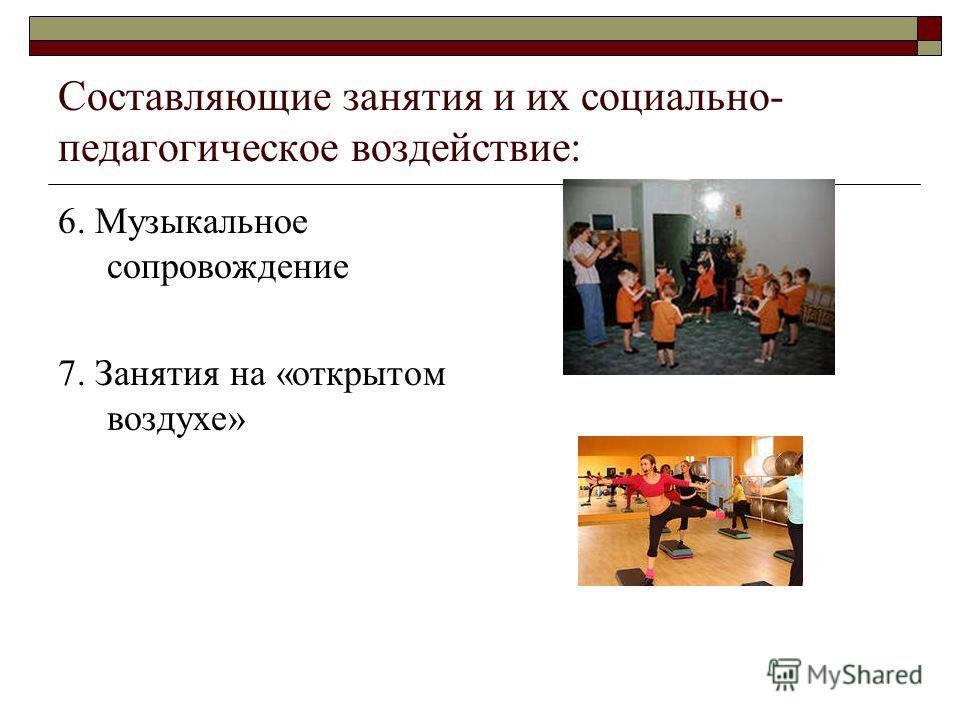Составляющие занятия и их социально- педагогическое воздействие: 6. Музыкальное сопровождение 7. Занятия на «открытом воздухе»