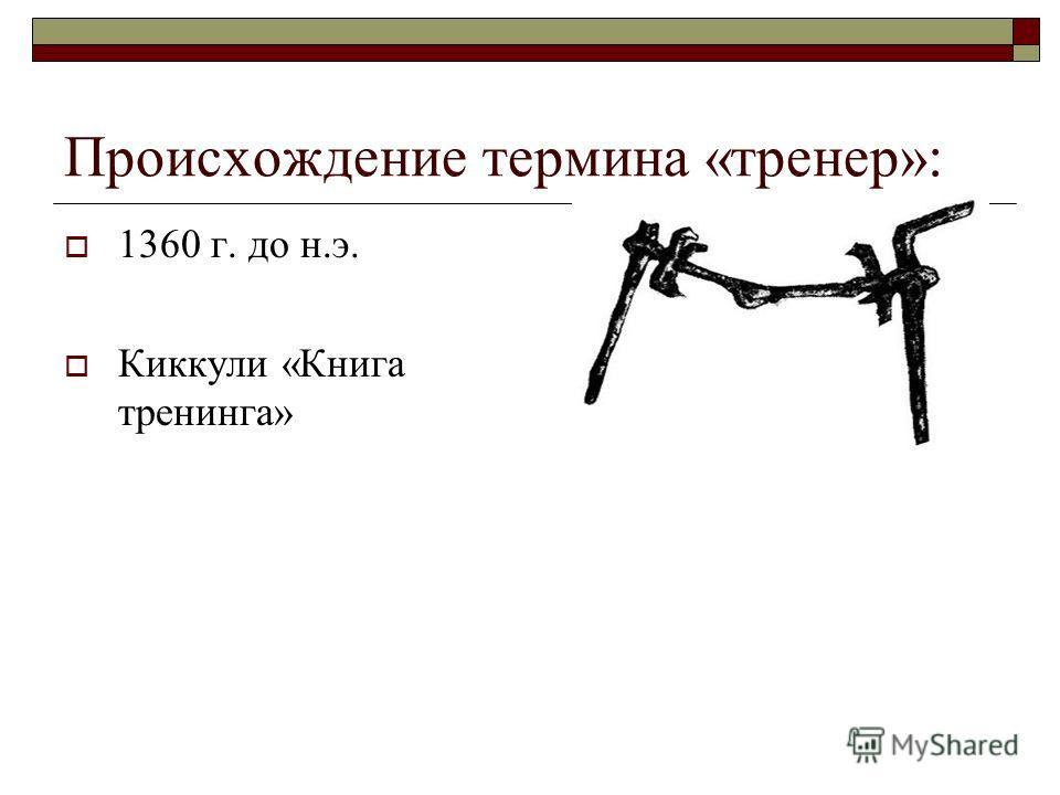 Происхождение термина «тренер»: 1360 г. до н.э. Киккули «Книга тренинга»