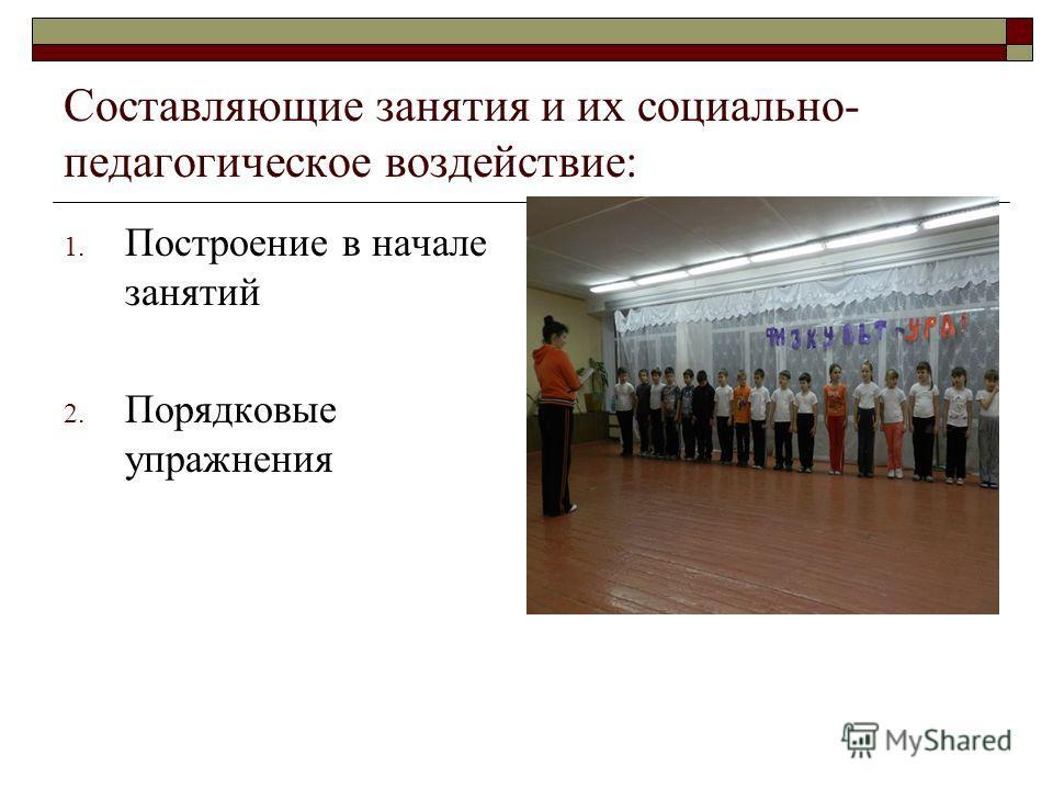 Составляющие занятия и их социально- педагогическое воздействие: 1. Построение в начале занятий 2. Порядковые упражнения