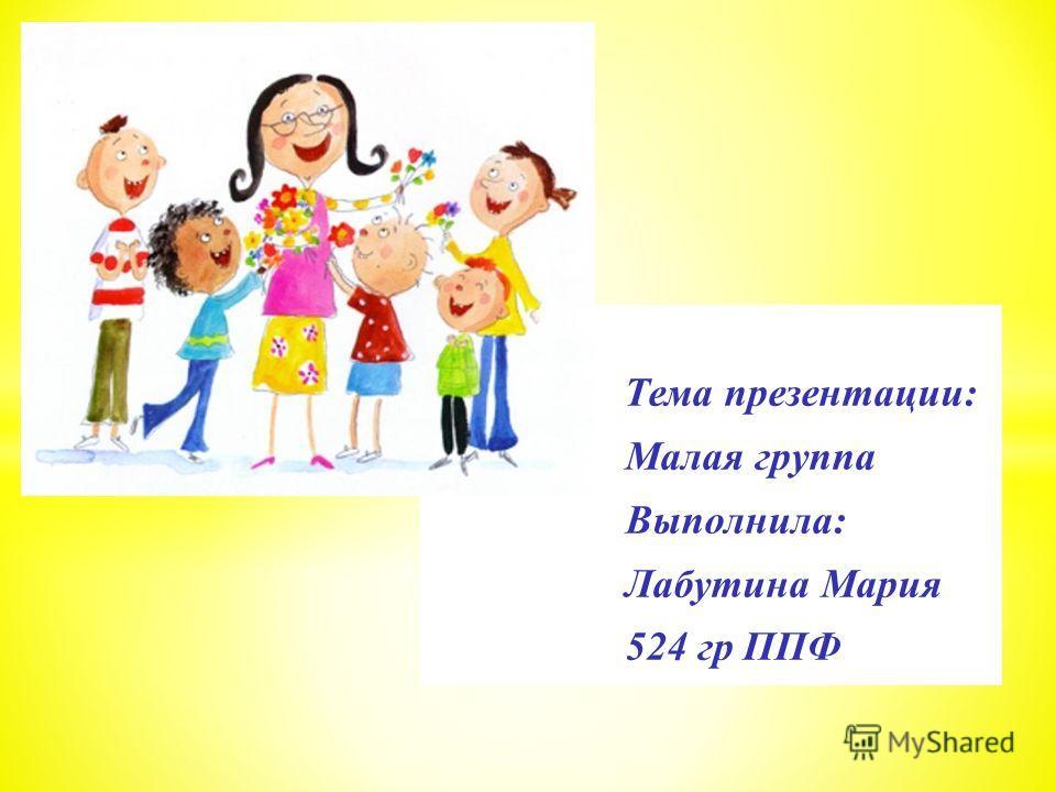Тема презентации: Малая группа Выполнила: Лабутина Мария 524 гр ППФ