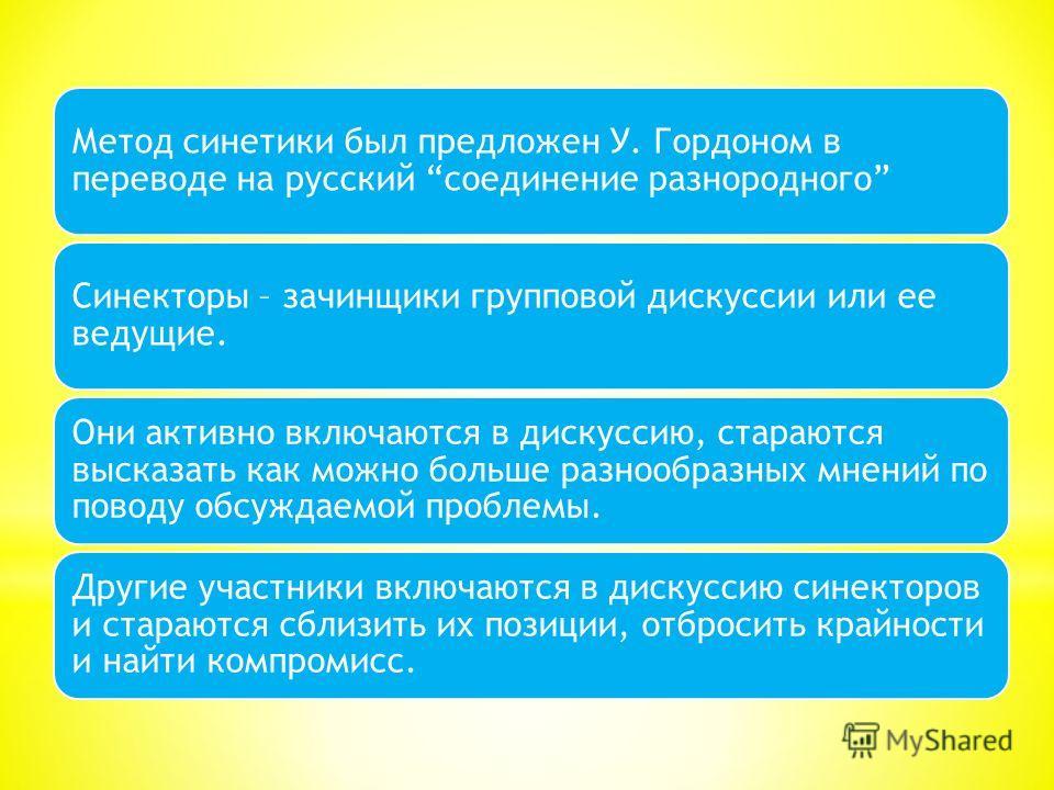 Метод синетики был предложен У. Гордоном в переводе на русский соединение разнородного Синекторы – зачинщики групповой дискуссии или ее ведущие. Они активно включаются в дискуссию, стараются высказать как можно больше разнообразных мнений по поводу о